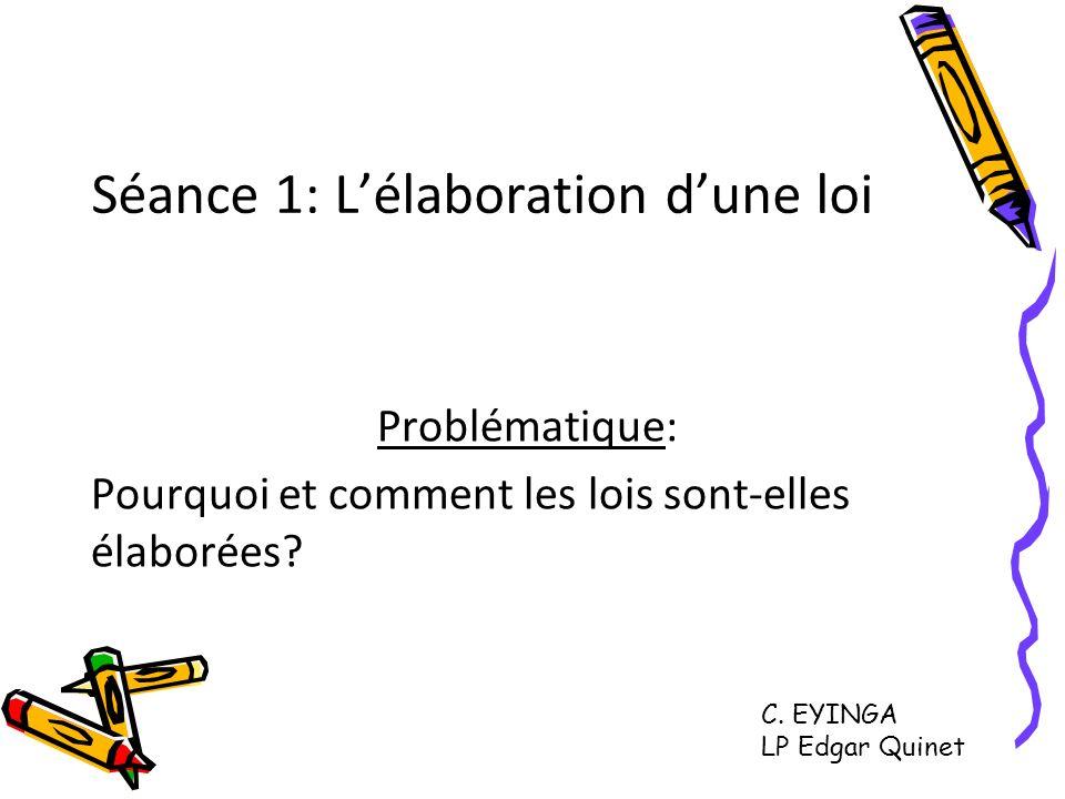 Séance 1: Lélaboration dune loi Problématique: Pourquoi et comment les lois sont-elles élaborées? C. EYINGA LP Edgar Quinet