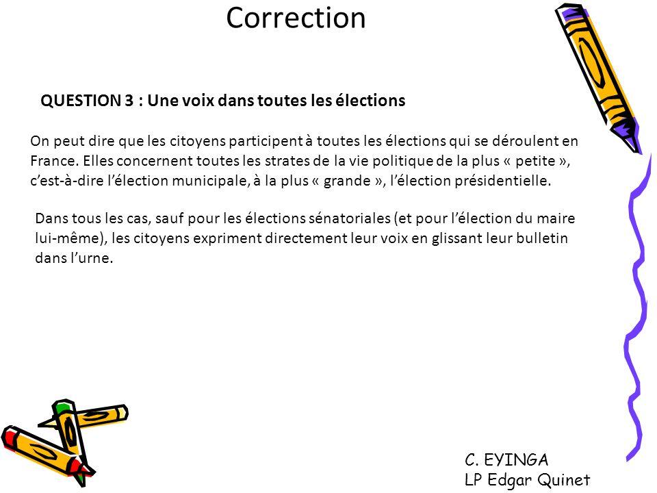 Correction QUESTION 3 : Une voix dans toutes les élections On peut dire que les citoyens participent à toutes les élections qui se déroulent en France
