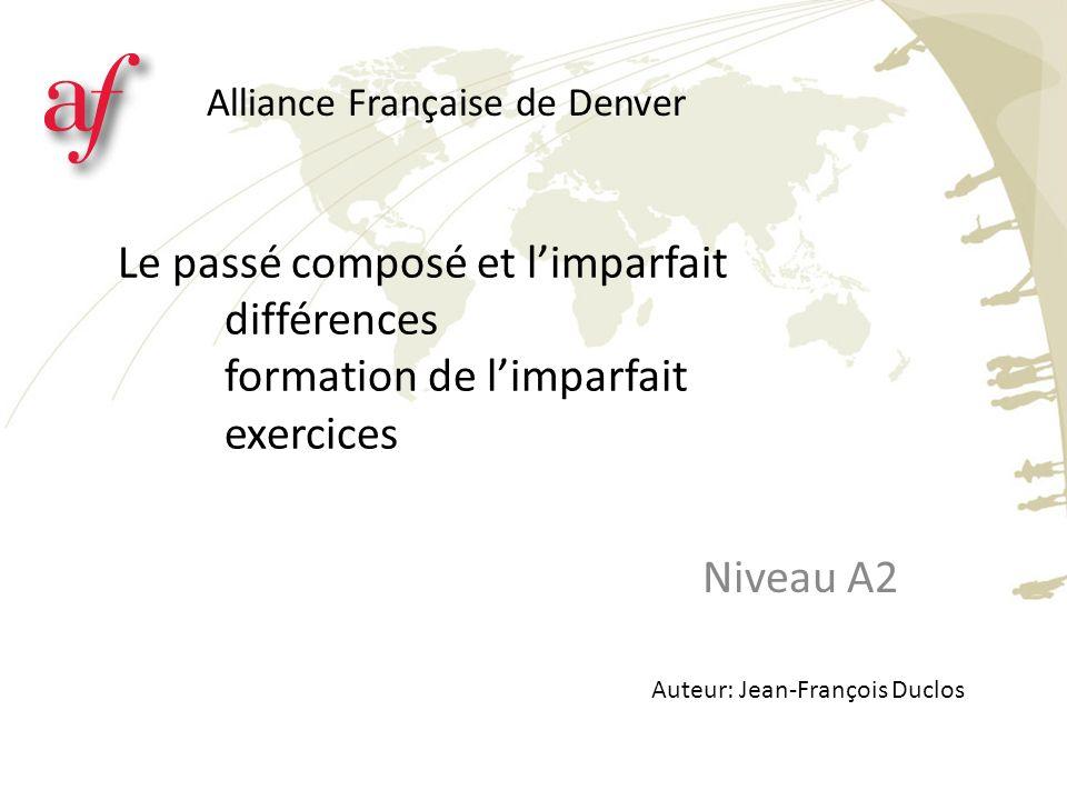 Le passé composé et limparfait différences formation de limparfait exercices Niveau A2 Alliance Française de Denver Auteur: Jean-François Duclos