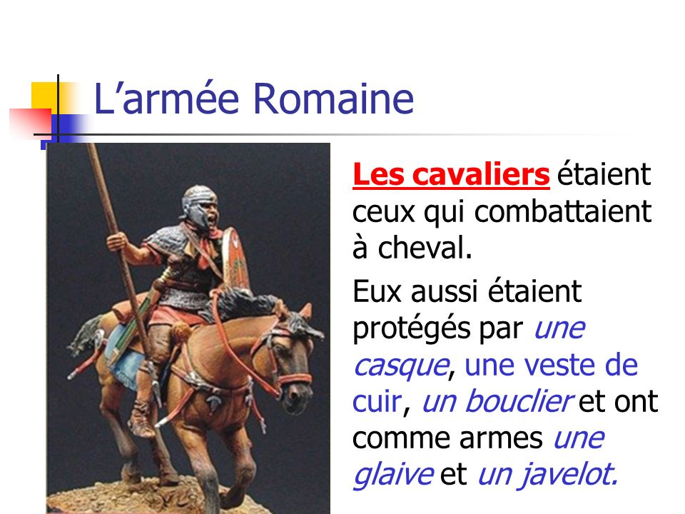 Larmée Romaine Les cavaliers étaient ceux qui combattaient à cheval. Eux aussi étaient protégés par une casque, une veste de cuir, un bouclier et ont