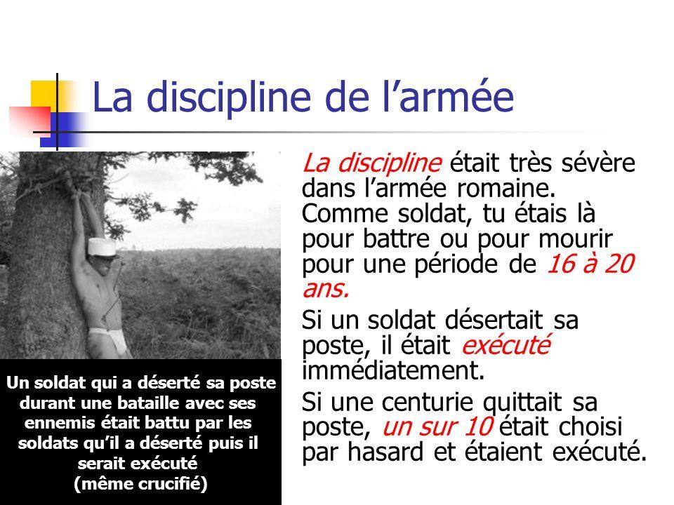 La discipline de larmée La discipline était très sévère dans larmée romaine. Comme soldat, tu étais là pour battre ou pour mourir pour une période de