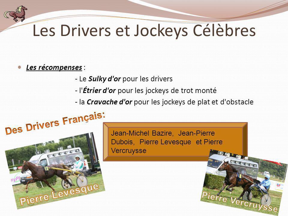 Les Drivers et Jockeys Célèbres Les récompenses : - Le Sulky d'or pour les drivers - l'Étrier d'or pour les jockeys de trot monté - la Cravache d'or p