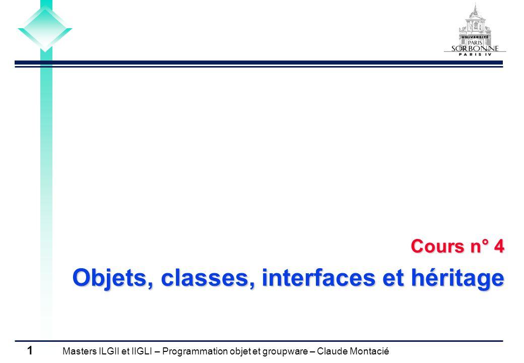 Masters ILGII et IIGLI – Programmation objet et groupware – Claude Montacié 32 3.1 CLASSES ABSTRAITES Définition de classes concrètes (1/2) /** création et gestion d un carré rouge */ public class CarreRouge extends FigureGeometrique { protected float côté = 0; /** Création d une nouvelle instance de CarreRouge */ public CarreRouge(float x) { super( rouge ); côté = x; } /** calcul du périmètre d un carré rouge * @return périmètre */ public float périmètre() { return 4*côté; } /** calcul de la surface d un carré rouge * @return surface */ public float surface() { return côté*côté; } } // fin de définition CarréRouge.java