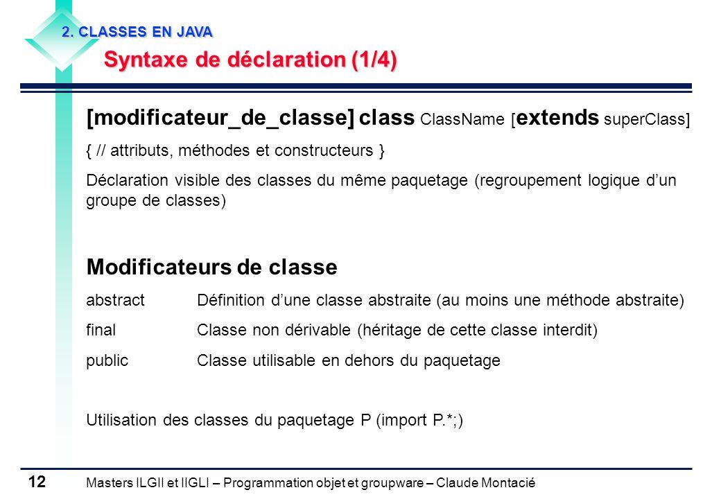 Masters ILGII et IIGLI – Programmation objet et groupware – Claude Montacié 12 2. CLASSES EN JAVA Syntaxe de déclaration (1/4) [modificateur_de_classe