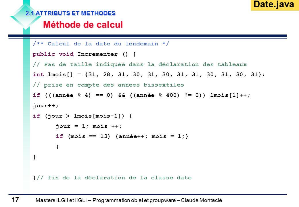 Masters ILGII et IIGLI – Programmation objet et groupware – Claude Montacié 17 2.1 ATTRIBUTS ET METHODES Méthode de calcul /** Calcul de la date du le