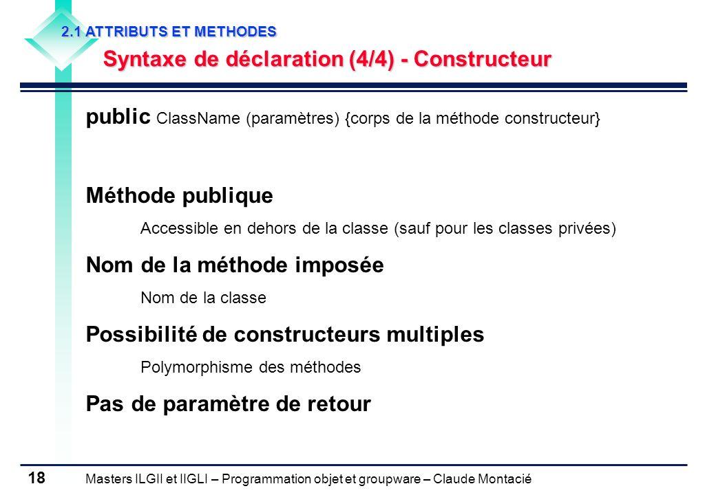 Masters ILGII et IIGLI – Programmation objet et groupware – Claude Montacié 18 2.1 ATTRIBUTS ET METHODES Syntaxe de déclaration (4/4) - Constructeur p