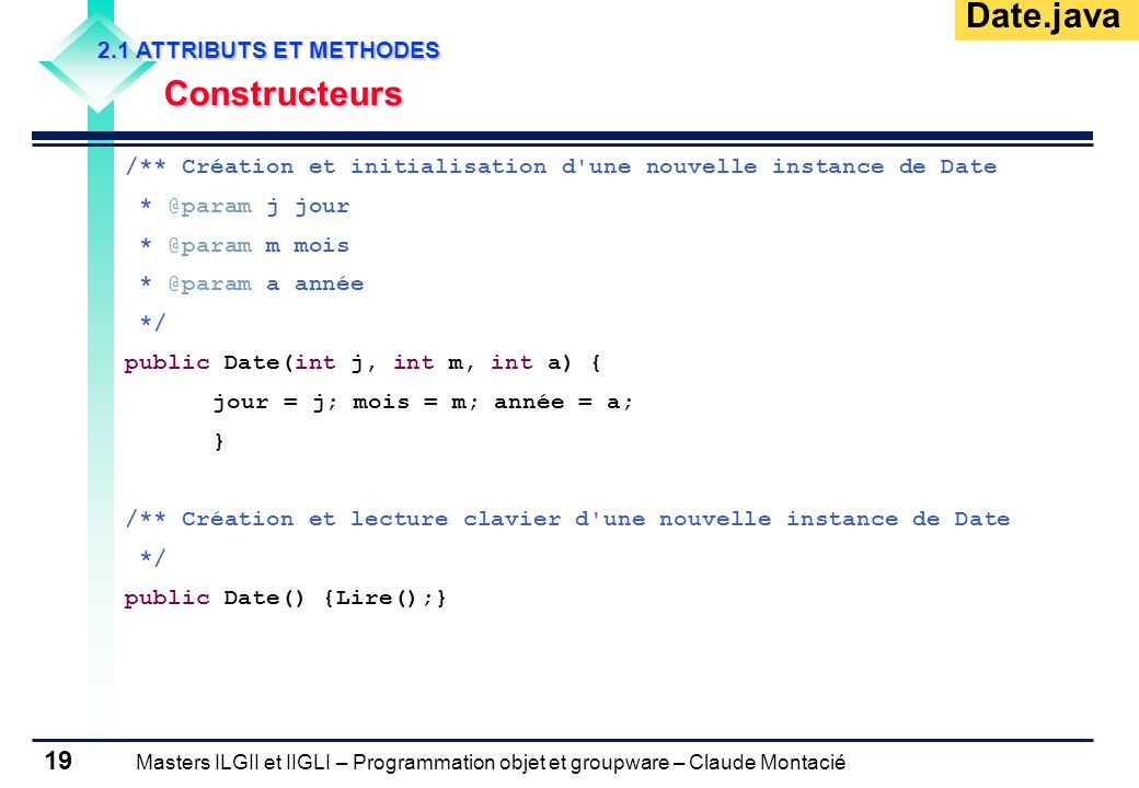 Masters ILGII et IIGLI – Programmation objet et groupware – Claude Montacié 19 2.1 ATTRIBUTS ET METHODES Constructeurs /** Création et initialisation