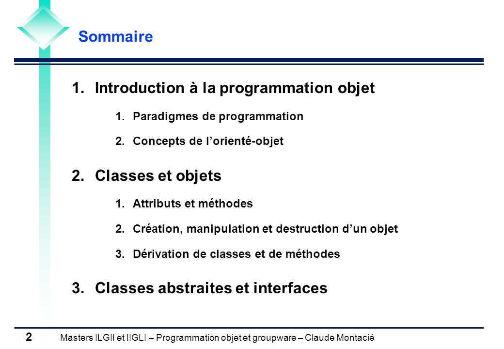 Masters ILGII et IIGLI – Programmation objet et groupware – Claude Montacié 3 1.1 PARADIGMES DE PROGRAMMATION Programmation fonctionnelle (Lisp, Scheme, ML) Principes de programmation Programme est une expression fonctionnelle (spécification de ce qui doit être calculé, pas de la méthode de calcul) Exécution dun programme est lévaluation de l expression Pas de notion de variables, détats, de séquence Pas de gestion de la mémoire par le programmeur Utilise la récursivité au lieu des itérations (define fact (lambda (n) if (< n 2) 1 (* n (fact (- n 1)))) (fact 6) Propriétés Preuve mathématique du bon fonctionnement dun programme, Difficulté destimation de la complexité (explosion combinatoire)