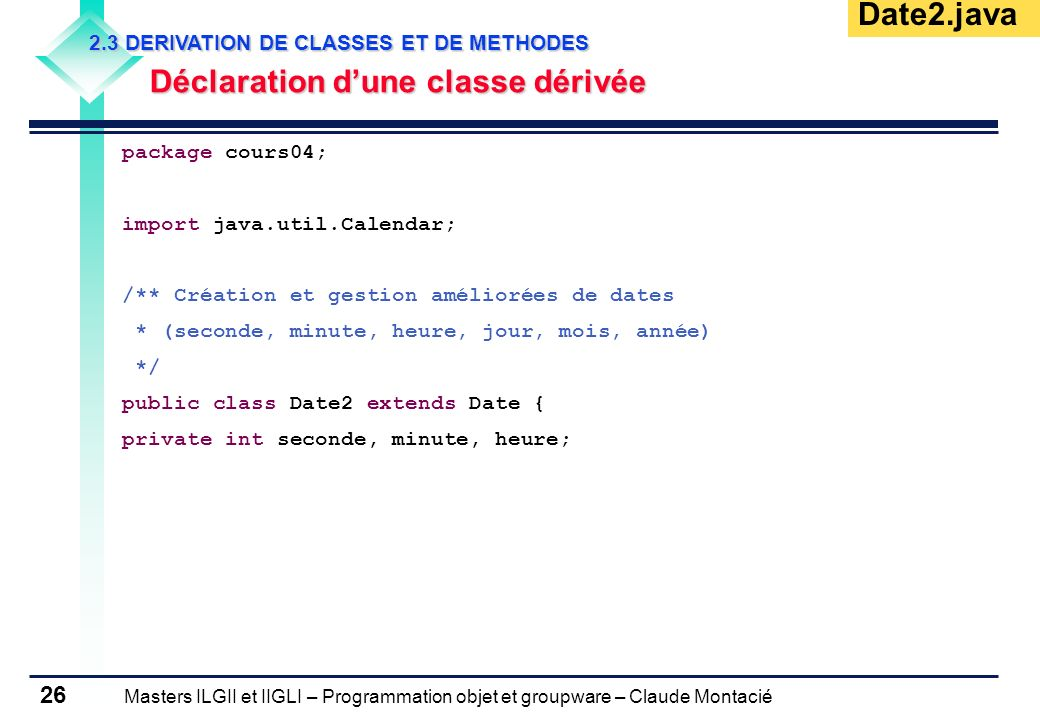 Masters ILGII et IIGLI – Programmation objet et groupware – Claude Montacié 26 2.3 DERIVATION DE CLASSES ET DE METHODES Déclaration dune classe dérivé