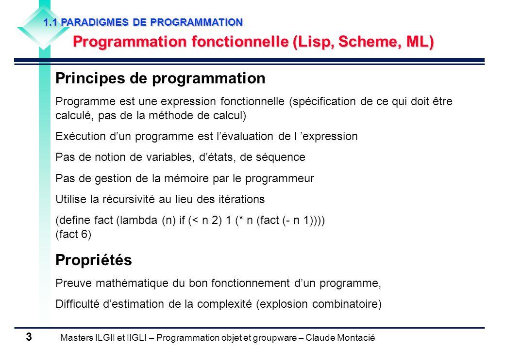 Masters ILGII et IIGLI – Programmation objet et groupware – Claude Montacié 4 1.1 PARADIGMES DE PROGRAMMATION Programmation fonctionnelle par contraintes (Alice) Principes de programmation Satisfaction de contraintes entre variables, Fonctions de contrainte définies sur des ensembles de cardinalité finis Ensemble de variables et de domaines de définition associés Soient trois variables entières X, Y et Z définies sur {1..9}, X = 2Y + 3Z Solutions {(5, 1, 1), (8, 1, 2), (7, 2, 1)} Planning, productique, étiquetage morpho-syntaxique, … Propriétés Heuristiques de recherche, Contrôle du risque dexplosion combinatoire