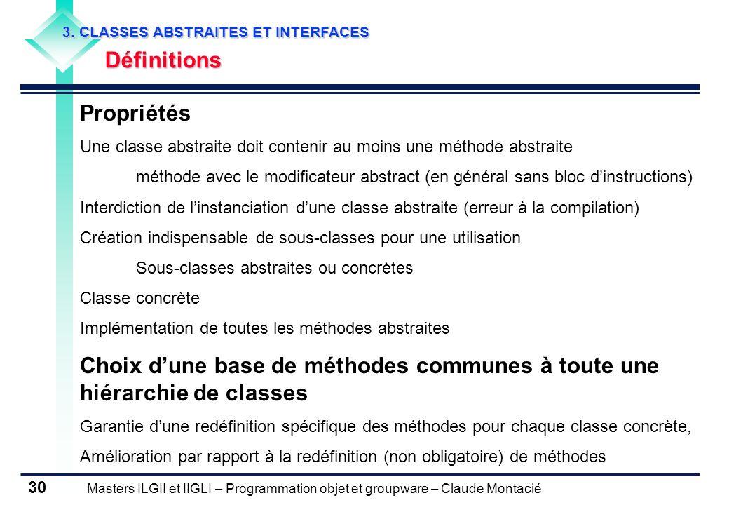 Masters ILGII et IIGLI – Programmation objet et groupware – Claude Montacié 30 3. CLASSES ABSTRAITES ET INTERFACES Définitions Propriétés Une classe a