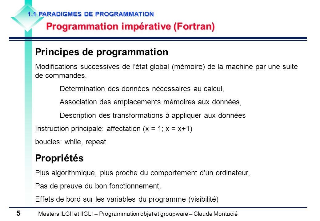 Masters ILGII et IIGLI – Programmation objet et groupware – Claude Montacié 6 1.1 PARADIGMES DE PROGRAMMATION Programmation impérative procédurale (Pascal, C, Perl) Principes de programmation Encapsulation des suites dinstruction exécutées à plusieurs reprises dans des procédures, Programme structurée en une suite dappels de procédure, Limitation de la visibilité des variables associées à une procédure, Règles pour le passage de paramètres (en entrée et en sortie) Propriétés Durée limitée dexécution pour une procédure, Pas de sauvegarde (sauf exception) de létat interne dune procédure, Réduction des effets de bord sur les variables, Compilation séparée