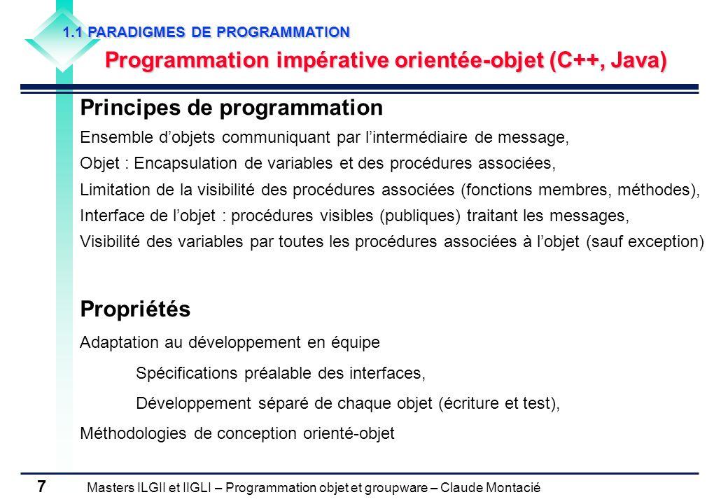 Masters ILGII et IIGLI – Programmation objet et groupware – Claude Montacié 8 1.2 CONCEPTS DE lORIENTE-OBJET Classes Regroupement dobjets utilisant les mêmes méthodes et la même structure de données Définition dun moule dobjet (instance dune classe est un objet) Attributs dune classe Ensemble des types formant la structure de données, Instanciation de la classe -> Instanciation des attributs Création de variables internes de lobjet Un attribut peut être lui-même une autre classe Etat de lobjet Ensemble des variables internes de lobjet