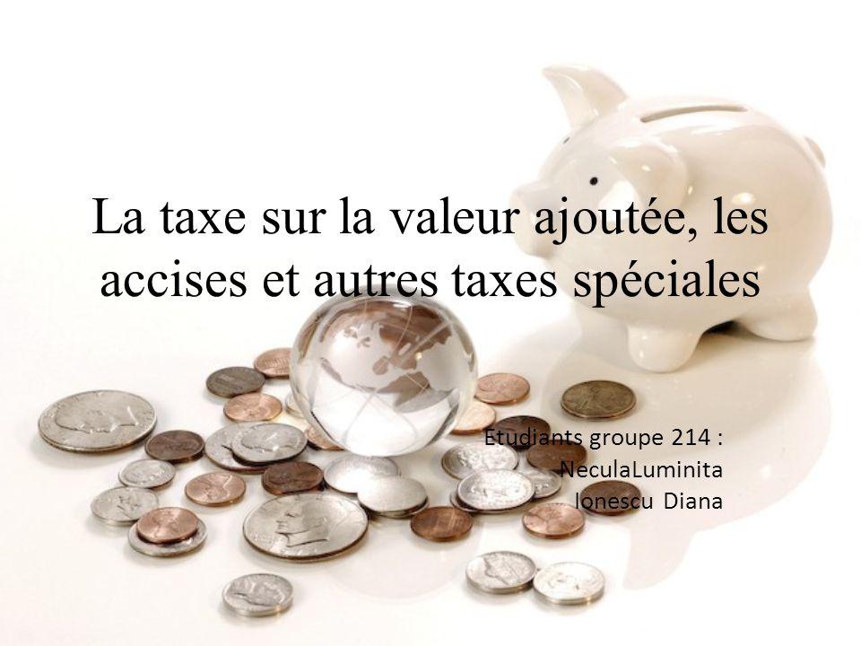 La taxe sur la valeur ajoutée, les accises et autres taxes spéciales Etudiants groupe 214 : NeculaLuminita Ionescu Diana