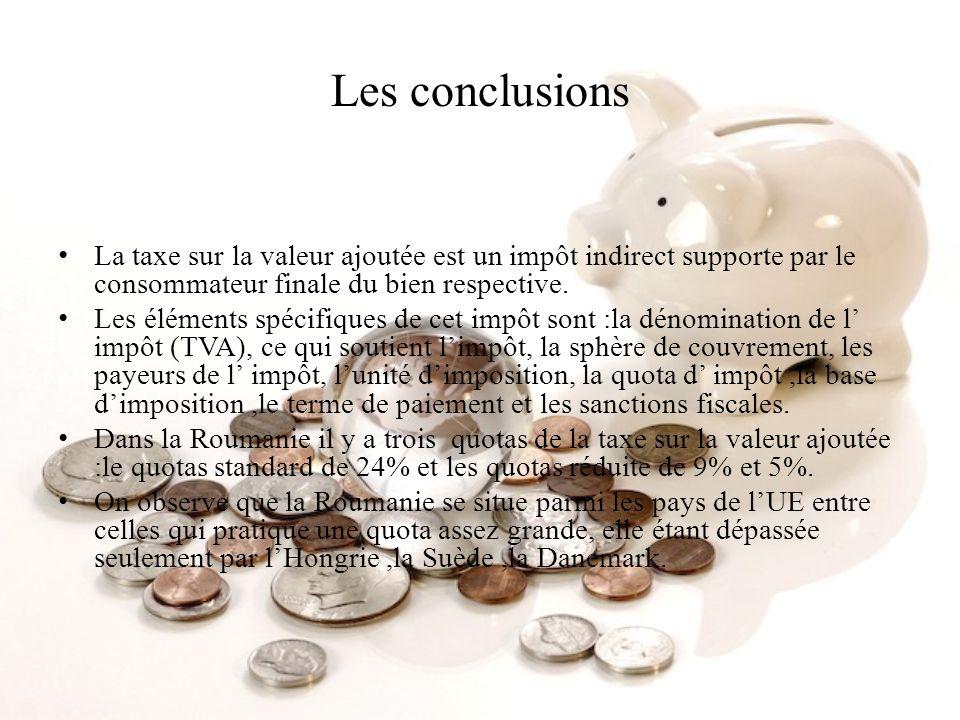 Les conclusions La taxe sur la valeur ajoutée est un impôt indirect supporte par le consommateur finale du bien respective. Les éléments spécifiques d