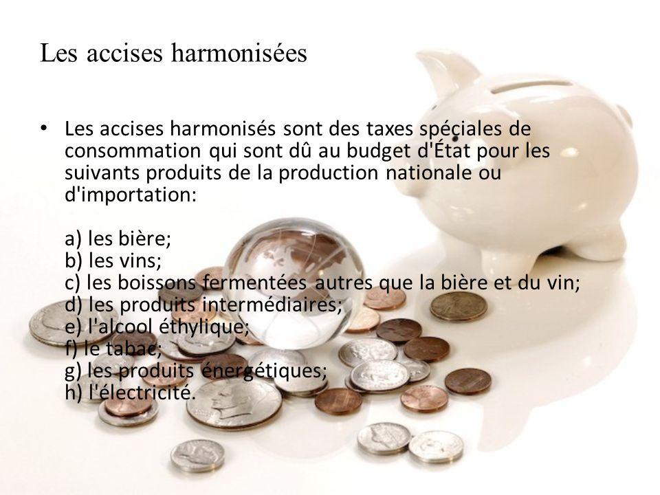 Les accises harmonisées Les accises harmonisés sont des taxes spéciales de consommation qui sont dû au budget d'État pour les suivants produits de la
