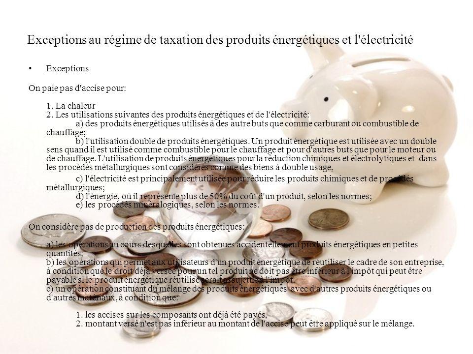 Exceptions au régime de taxation des produits énergétiques et l'électricité Exceptions On paie pas d'accise pour: 1. La chaleur 2. Les utilisations su