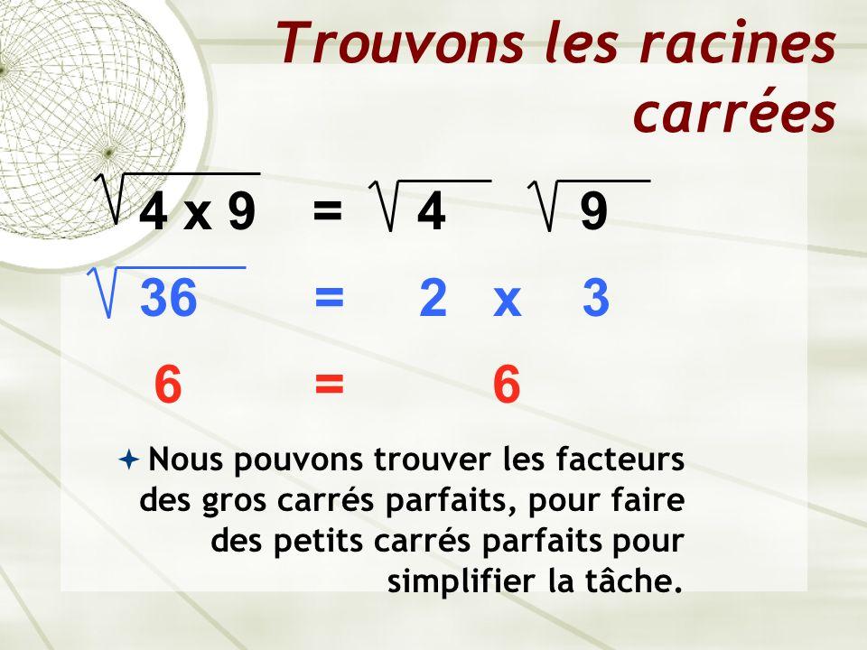 Trouvons les racines carrées 4 x 9= 4 9 36 = 2 x 3 6 = 6 Nous pouvons trouver les facteurs des gros carrés parfaits, pour faire des petits carrés parf