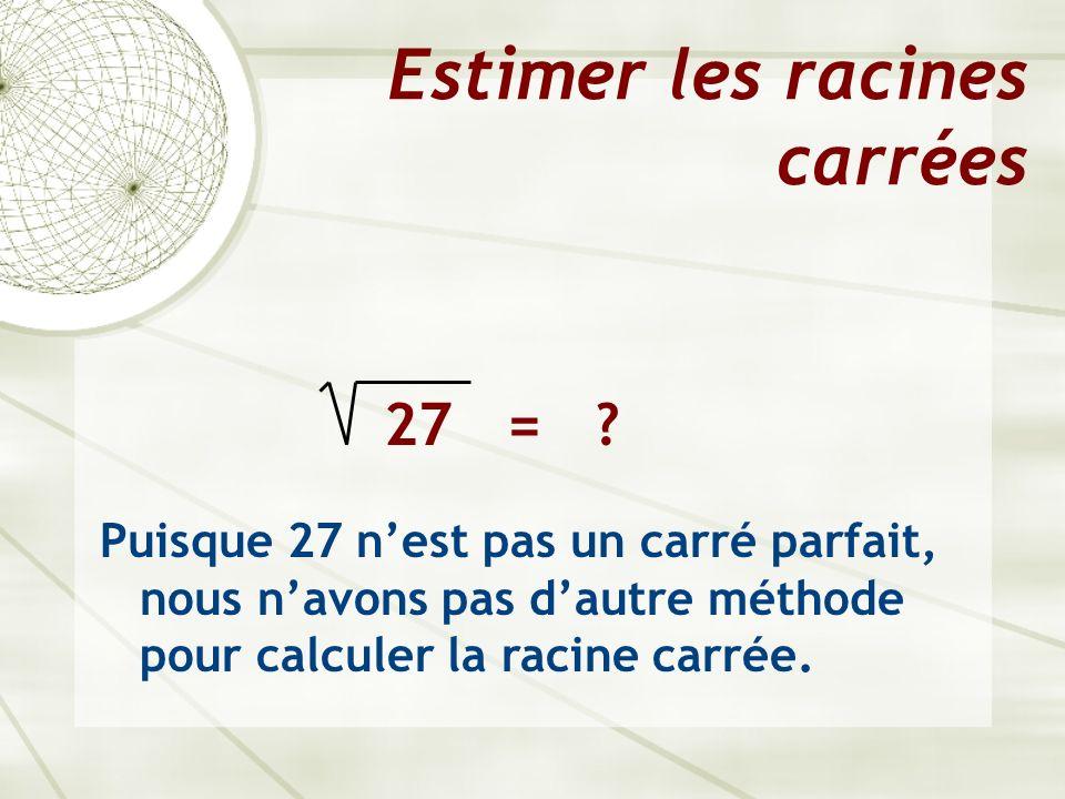Estimer les racines carrées 27 = ? Puisque 27 nest pas un carré parfait, nous navons pas dautre méthode pour calculer la racine carrée.