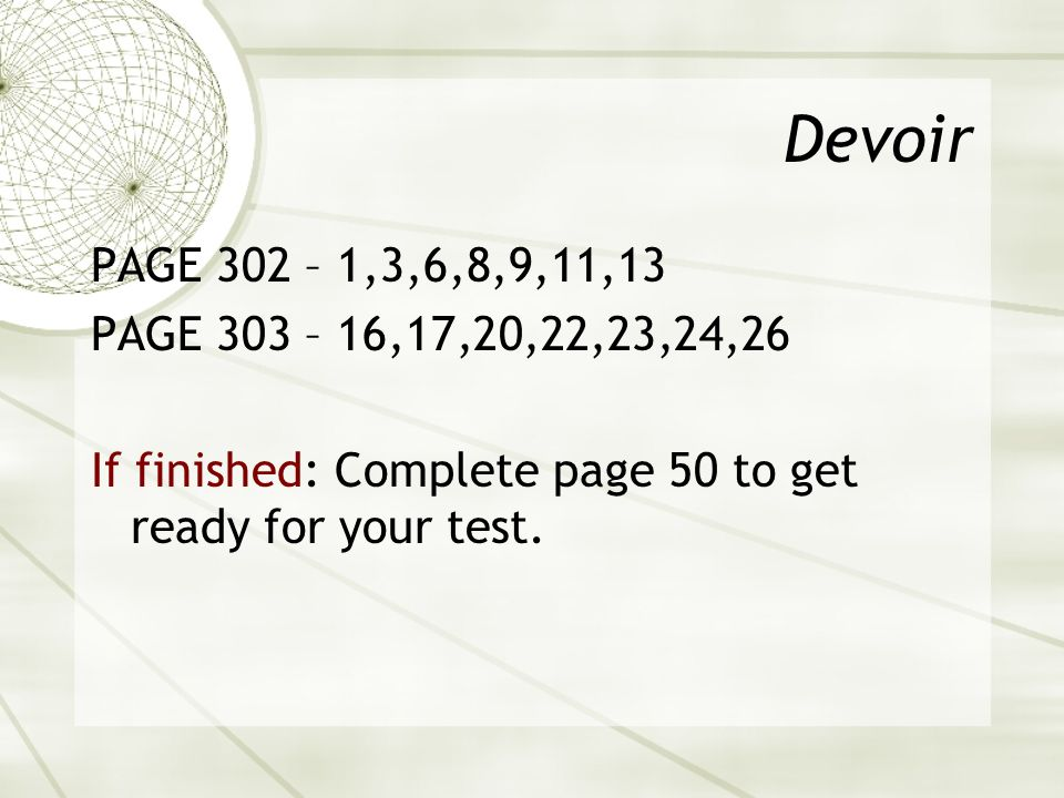 Devoir PAGE 302 – 1,3,6,8,9,11,13 PAGE 303 – 16,17,20,22,23,24,26 If finished: Complete page 50 to get ready for your test.