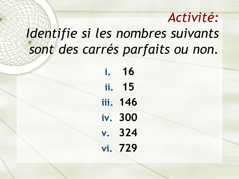 Activité: Identifie si les nombres suivants sont des carrés parfaits ou non. i. 16 ii. 15 iii. 146 iv. 300 v. 324 vi. 729