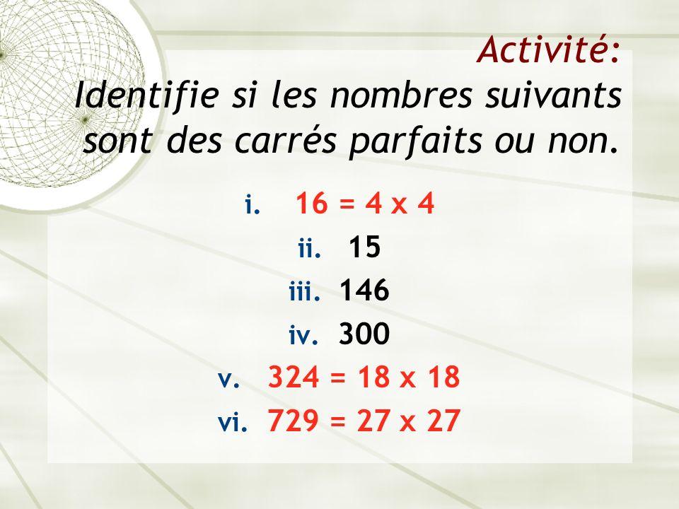 Activité: Identifie si les nombres suivants sont des carrés parfaits ou non. i. 16 = 4 x 4 ii. 15 iii. 146 iv. 300 v. 324 = 18 x 18 vi. 729 = 27 x 27
