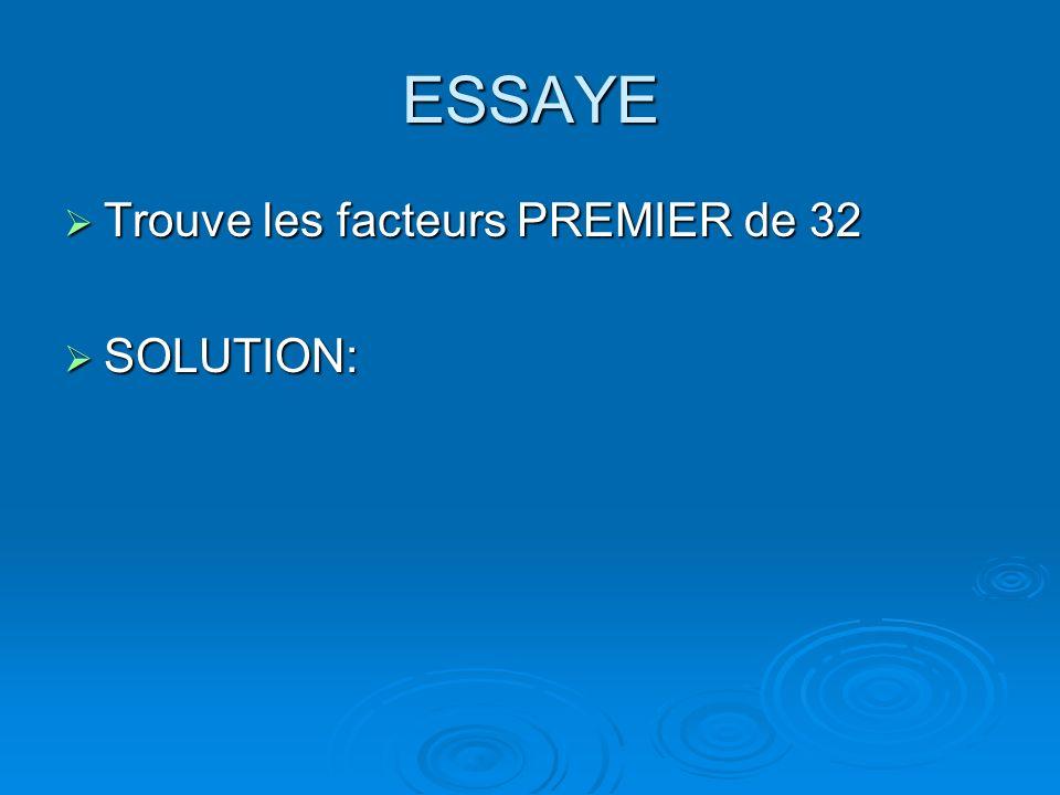 ESSAYE Trouve les facteurs PREMIER de 32 Trouve les facteurs PREMIER de 32 SOLUTION: SOLUTION: