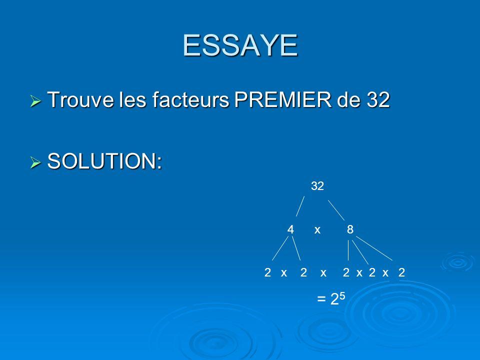 ESSAYE Trouve les facteurs PREMIER de 32 Trouve les facteurs PREMIER de 32 SOLUTION: SOLUTION: 32 4 x 8 2 x 2 x 2 x 2 x 2 = 2 5