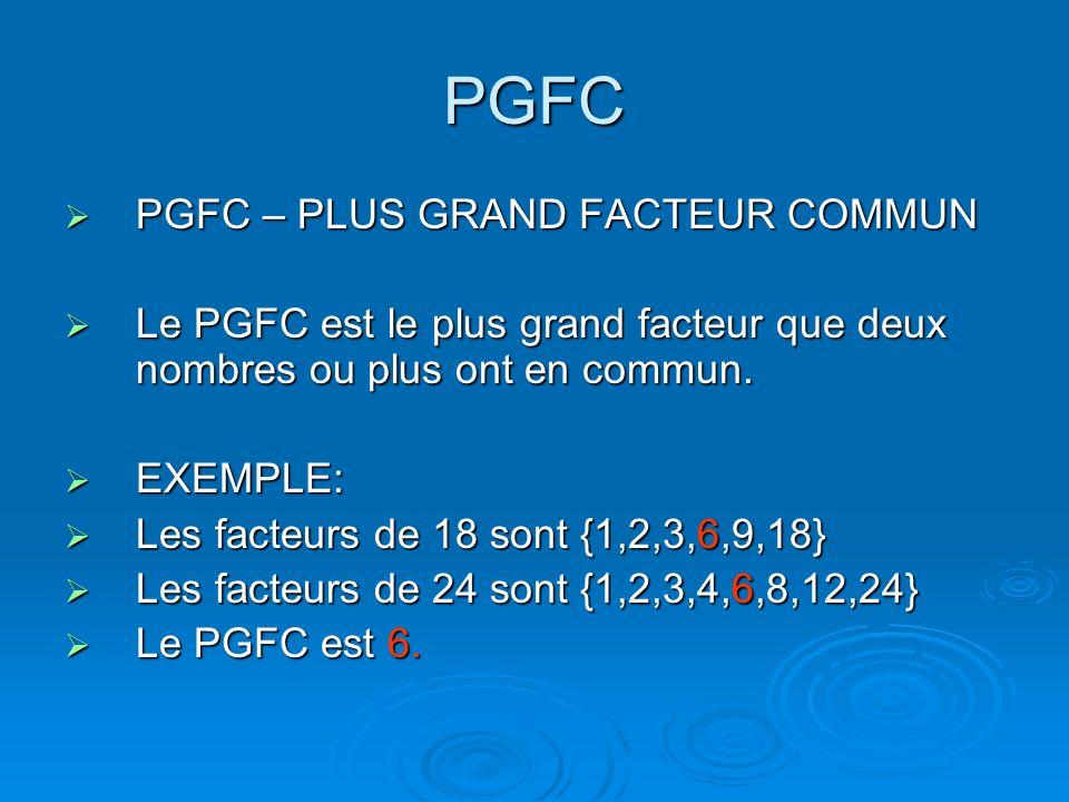 PGFC PGFC – PLUS GRAND FACTEUR COMMUN PGFC – PLUS GRAND FACTEUR COMMUN Le PGFC est le plus grand facteur que deux nombres ou plus ont en commun. Le PG
