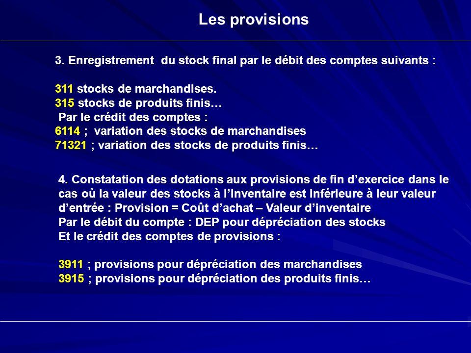 Les provisions 3. Enregistrement du stock final par le débit des comptes suivants : 311 stocks de marchandises. 315 stocks de produits finis… Par le c