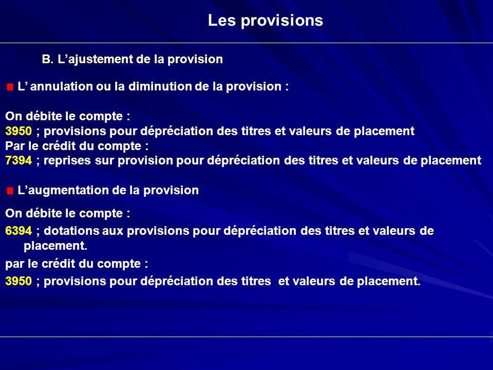 Les provisions B. Lajustement de la provision L annulation ou la diminution de la provision : On débite le compte : 3950 ; provisions pour dépréciatio