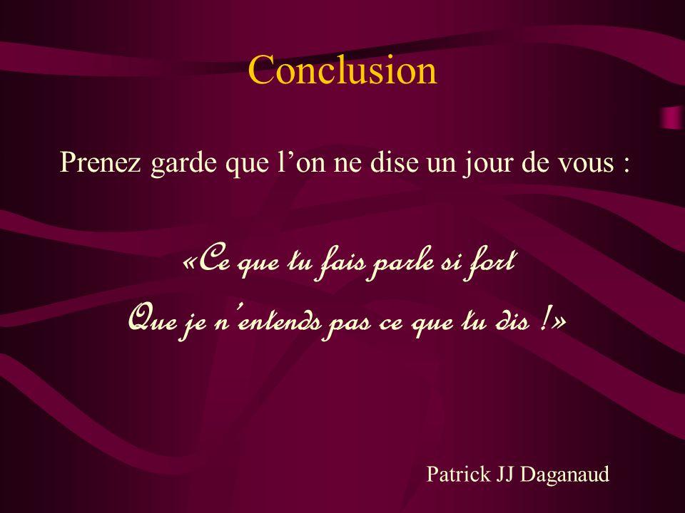 Conclusion Prenez garde que lon ne dise un jour de vous : «Ce que tu fais parle si fort Que je nentends pas ce que tu dis !» Patrick JJ Daganaud