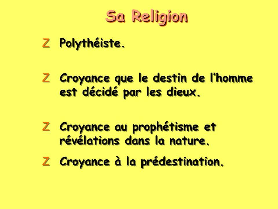 Sa Religion ZPolythéiste. ZCroyance que le destin de lhomme est décidé par les dieux. ZCroyance au prophétisme et révélations dans la nature. ZCroyanc