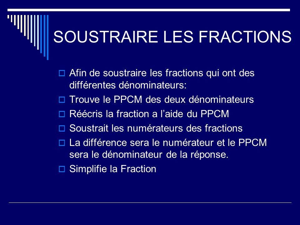 SOUSTRAIRE LES FRACTIONS Afin de soustraire les fractions qui ont des différentes dénominateurs: Trouve le PPCM des deux dénominateurs Réécris la frac