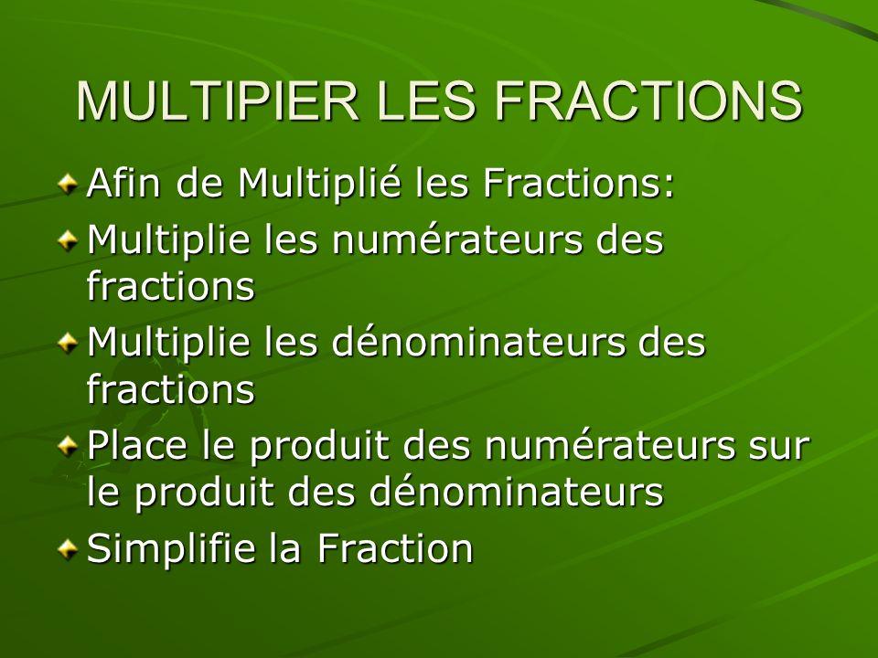 MULTIPIER LES FRACTIONS Afin de Multiplié les Fractions: Multiplie les numérateurs des fractions Multiplie les dénominateurs des fractions Place le pr