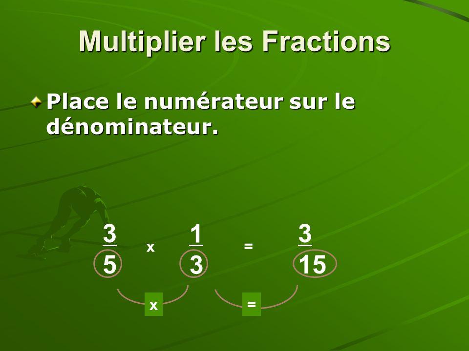 Place le numérateur sur le dénominateur. 3535 x 1313 = x= 3 15 Multiplier les Fractions