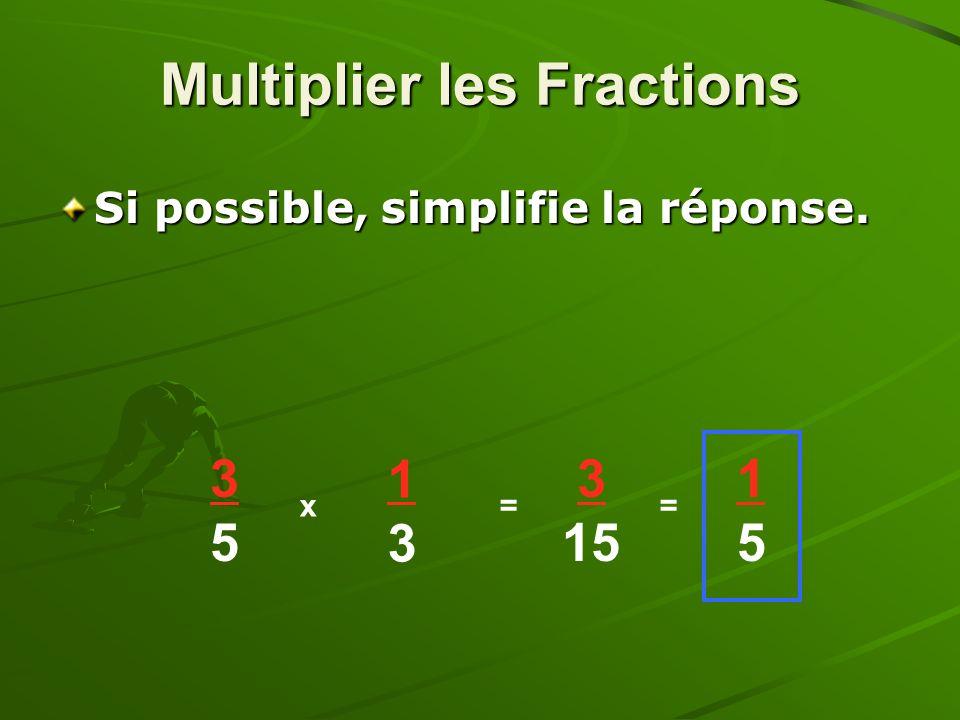 Si possible, simplifie la réponse. 3535 x 1313 = 3 15 = 1515 Multiplier les Fractions