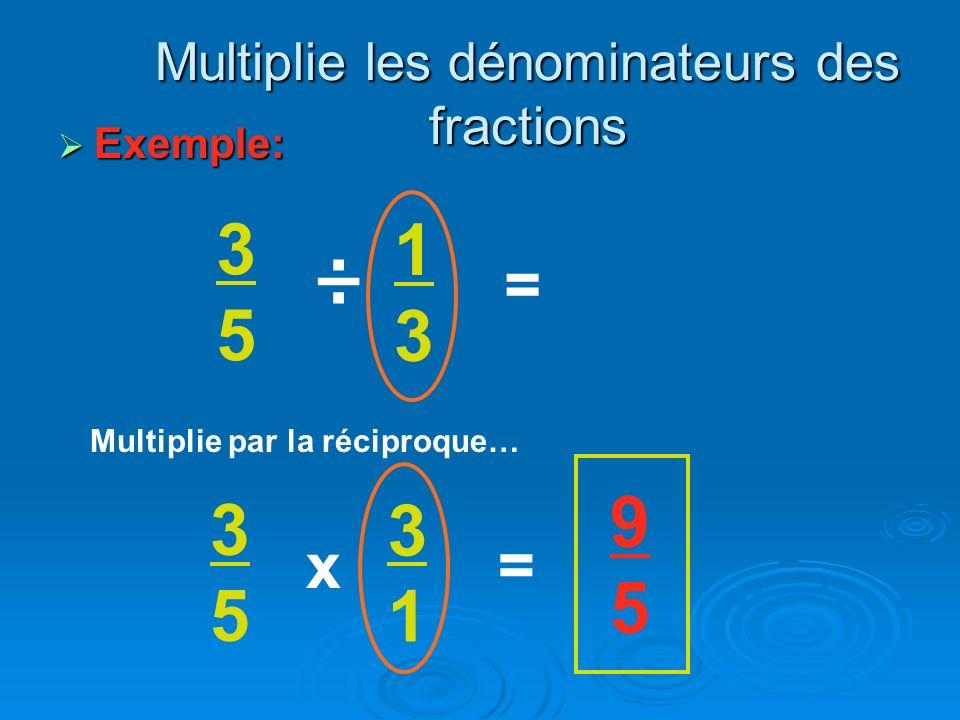 Exemple: Exemple: 3535 ÷ 1313 Multiplie les dénominateurs des fractions = 3535 x 3131 = Multiplie par la réciproque… 9595