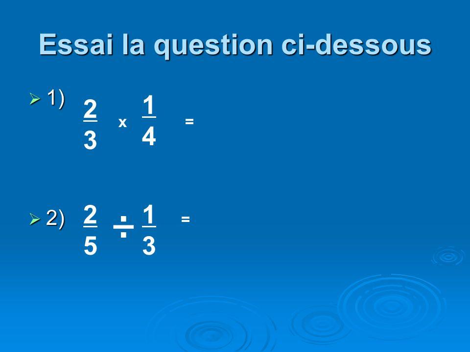 Essai la question ci-dessous 1) 1) 2) 2) 2323 x 1414 = 2525 1313 = ÷