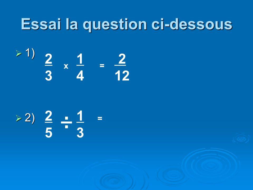 Essai la question ci-dessous 1) 1) 2) 2) 2323 x 1414 = 2525 1313 = ÷ 2 12