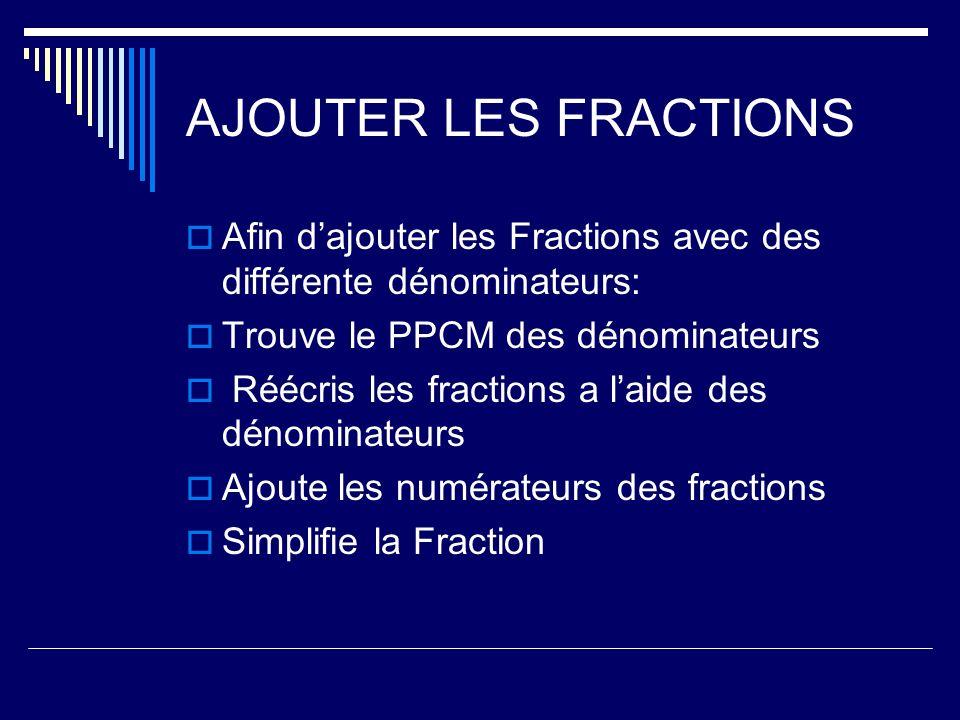 AJOUTER LES FRACTIONS Afin dajouter les Fractions avec des différente dénominateurs: Trouve le PPCM des dénominateurs Réécris les fractions a laide de