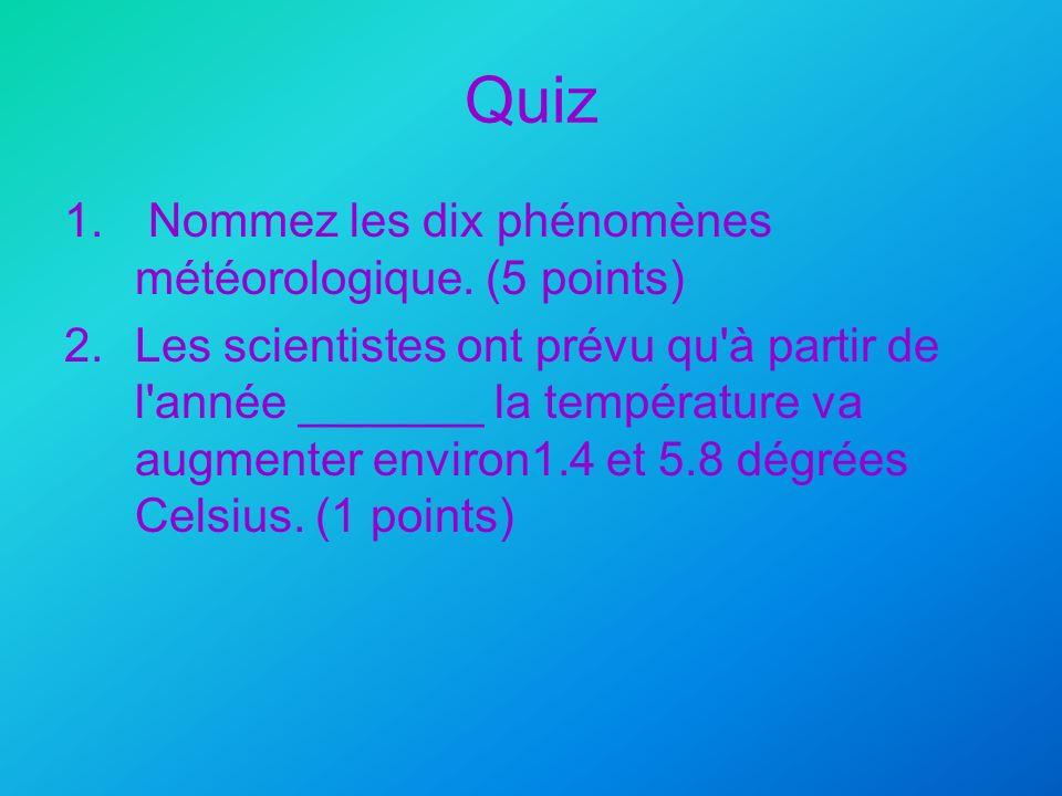 Quiz 1. Nommez les dix phénomènes météorologique. (5 points) 2.Les scientistes ont prévu qu'à partir de l'année _______ la température va augmenter en