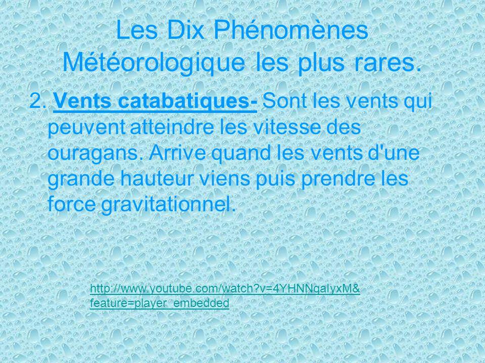 Les Dix Phénomènes Météorologique les plus rares. 2. Vents catabatiques- Sont les vents qui peuvent atteindre les vitesse des ouragans. Arrive quand l