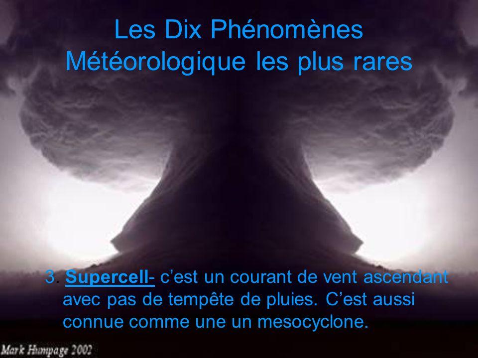 Les Dix Phénomènes Météorologique les plus rares 3. Supercell- cest un courant de vent ascendant avec pas de tempête de pluies. Cest aussi connue comm