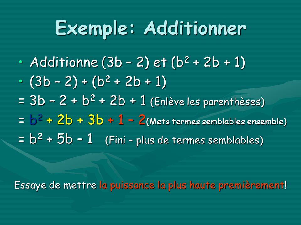 Exemple: Additionner Additionne (3b – 2) et (b 2 + 2b + 1)Additionne (3b – 2) et (b 2 + 2b + 1) (3b – 2) + (b 2 + 2b + 1)(3b – 2) + (b 2 + 2b + 1) = 3b – 2 + b 2 + 2b + 1 (Enlève les parenthèses) = b 2 + 2b + 3b + 1 – 2 (Mets termes semblables ensemble) = b 2 + 5b – 1 (Fini – plus de termes semblables) Essaye de mettre la puissance la plus haute premièrement!