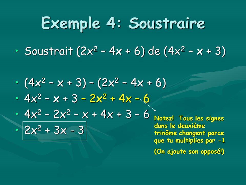 Exemple 4: Soustraire Soustrait (2x 2 – 4x + 6) de (4x 2 – x + 3)Soustrait (2x 2 – 4x + 6) de (4x 2 – x + 3) (4x 2 – x + 3) – (2x 2 – 4x + 6)(4x 2 – x + 3) – (2x 2 – 4x + 6) 4x 2 – x + 3 – 2x 2 + 4x – 64x 2 – x + 3 – 2x 2 + 4x – 6 4x 2 – 2x 2 – x + 4x + 3 – 64x 2 – 2x 2 – x + 4x + 3 – 6 2x 2 + 3x - 32x 2 + 3x - 3 Notez.