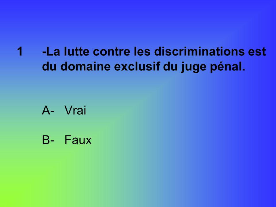 1-La lutte contre les discriminations est du domaine exclusif du juge pénal. A- Vrai B- Faux