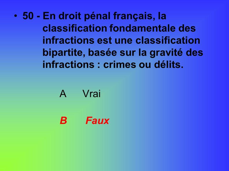 50 - En droit pénal français, la classification fondamentale des infractions est une classification bipartite, basée sur la gravité des infractions :