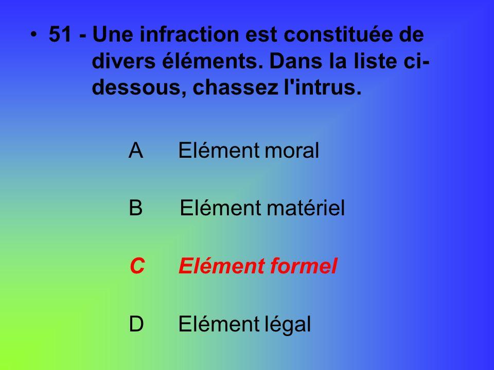 51 - Une infraction est constituée de divers éléments. Dans la liste ci- dessous, chassez l'intrus. AElément moral B Elément matériel CElément formel