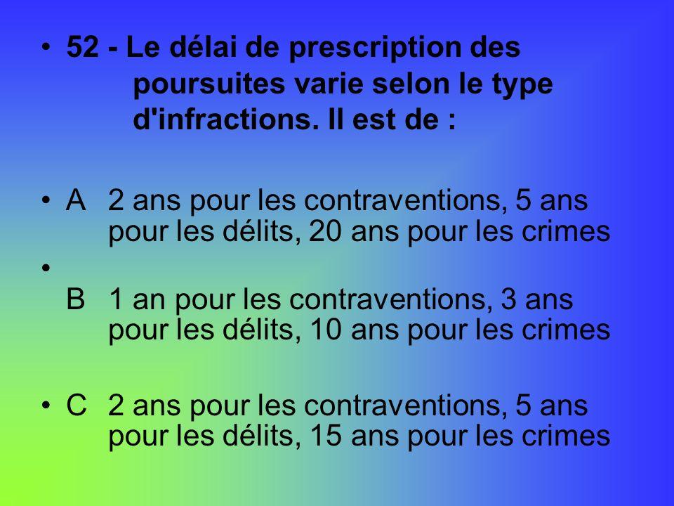 52 - Le délai de prescription des poursuites varie selon le type d'infractions. Il est de : A2 ans pour les contraventions, 5 ans pour les délits, 20
